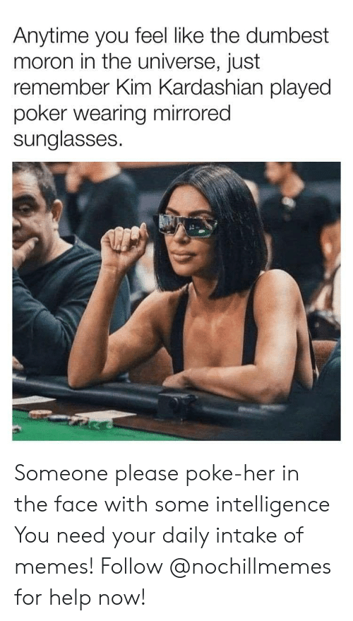 Kim Kardashian: Anytime you feel like the dumbest  moron in the universe, just  remember Kim Kardashian played  poker wearing mirrored  sunglasses Someone please poke-her in the face with some intelligence  You need your daily intake of memes! Follow @nochillmemes for help now!