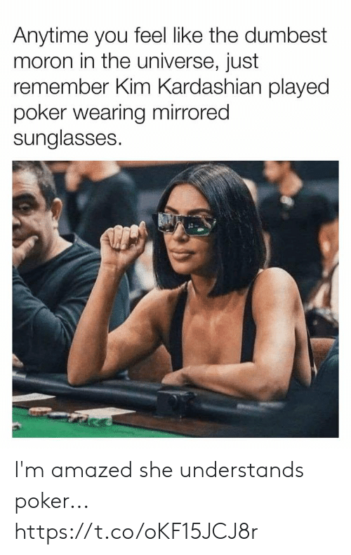 Kim Kardashian: Anytime you feel like the dumbest  moron in the universe, just  remember Kim Kardashian played  poker wearing mirrored  sunglasses. I'm amazed she understands poker... https://t.co/oKF15JCJ8r