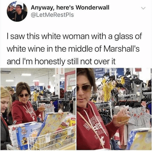 Saw, Wonderwall, and Wine: Anyway, here's Wonderwall  @LetMeRestPls  I saw this white woman with a glass of  white wine in the middle of Marshall's  and I'm honestly still not overit