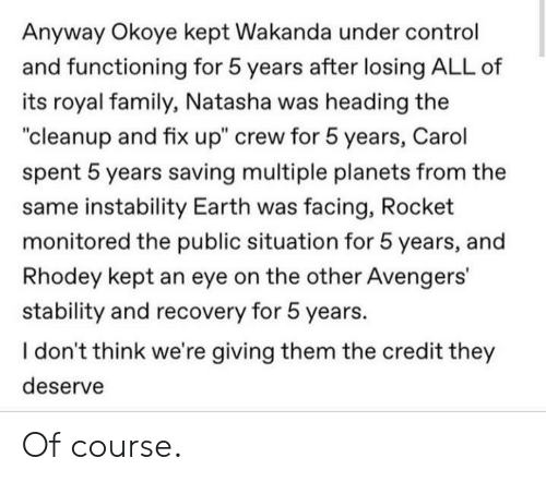 "Wakanda: Anyway Okoye kept Wakanda under control  and functioning for 5 years after losing ALL of  its royal family,, Natasha was heading the  ""cleanup and fix up"" crew for 5 years, Carol  spent 5 years saving multiple planets from the  same instability Earth was facing, Rocket  monitored the public situation for 5 years, and  Rhodey kept an eye on the other Avengers'  stability and recovery for 5 years.  I don't think we're giving them the credit they  deserve Of course."