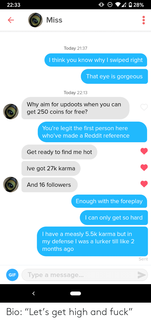 "Gorgeous: 'AO 28%  22:33  Miss  Today 21:37  I think you know why I swiped right  That eye is gorgeous  Today 22:13  Why aim for updoots when you can  get 250 coins for free?  You're legit the first person here  who've made a Reddit reference  Get ready to find me hot  Ive got 27k karma  And 16 followers  Enough with the foreplay  I can only get so hard  I have a measly 5.5k karma but in  my defense I was a lurker till like 2  months ago  Sent  Type a message...  GIF Bio: ""Let's get high and fuck"""