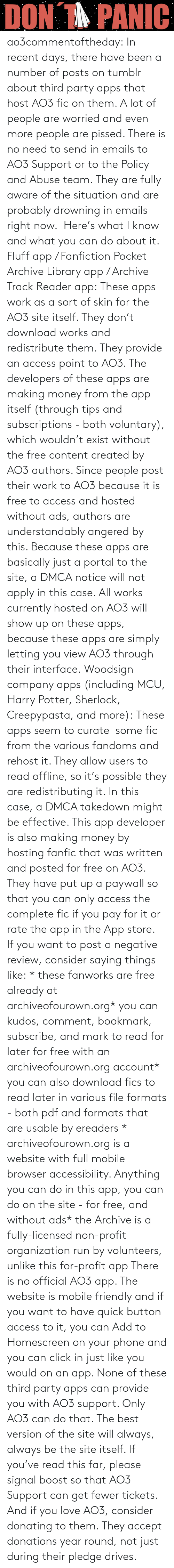 potter: ao3commentoftheday: In recent days, there have been a number of posts on tumblr about third party apps that host AO3 fic on them. A lot of people are worried and even more people are pissed.  There is no need to send in emails to AO3 Support or to the Policy and Abuse team. They are fully aware of the situation and are probably drowning in emails right now.  Here's what I know and what you can do about it.  Fluff app / Fanfiction Pocket Archive Library app / Archive Track Reader app: These apps work as a sort of skin for the AO3 site itself. They don't download works and redistribute them. They provide an access point to AO3.  The developers of these apps are making money from the app itself (through tips and subscriptions - both voluntary), which wouldn't exist without the free content created by AO3 authors. Since people post their work to AO3 because it is free to access and hosted without ads, authors are understandably angered by this.  Because these apps are basically just a portal to the site, a DMCA notice will not apply in this case. All works currently hosted on AO3 will show up on these apps, because these apps are simply letting you view AO3 through their interface. Woodsign company apps (including MCU, Harry Potter, Sherlock, Creepypasta, and more): These apps seem to curate  some fic from the various fandoms and rehost it. They allow users to read offline, so it's possible they are redistributing it. In this case, a DMCA takedown might be effective.  This app developer is also making money by hosting fanfic that was written and posted for free on AO3. They have put up a paywall so that you can only access the complete fic if you pay for it or rate the app in the App store.  If you want to post a negative review, consider saying things like: * these fanworks are free already at archiveofourown.org* you can kudos, comment, bookmark, subscribe, and mark to read for later for free with an archiveofourown.org account* you can also download fics to read later in various file formats - both pdf and formats that are usable by ereaders * archiveofourown.org is a website with full mobile browser accessibility. Anything you can do in this app, you can do on the site - for free, and without ads* the Archive is a fully-licensed non-profit organization run by volunteers, unlike this for-profit app  There is no official AO3 app. The website is mobile friendly and if you want to have quick button access to it, you can Add to Homescreen on your phone and you can click in just like you would on an app. None of these third party apps can provide you with AO3 support. Only AO3 can do that. The best version of the site will always, always be the site itself.  If you've read this far, please signal boost so that AO3 Support can get fewer tickets. And if you love AO3, consider donating to them. They accept donations year round, not just during their pledge drives.