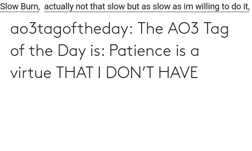 Is A: ao3tagoftheday: The AO3 Tag of the Day is: Patience is a virtue THAT I DON'T HAVE