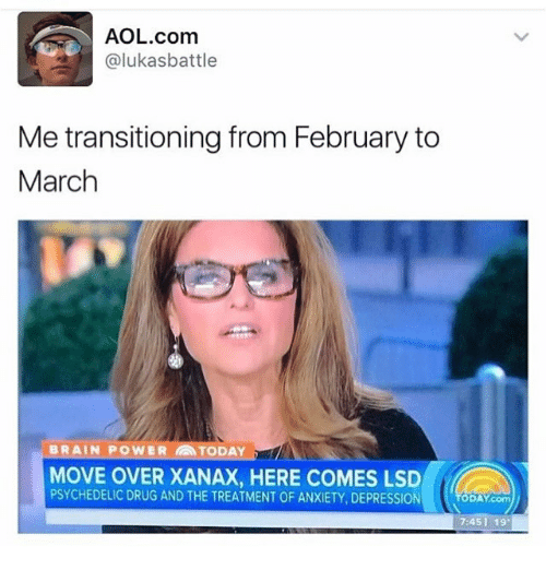 Memes, Xanax, and Anxiety: AOL.com  alukasbattle  Me transitioning from February to  March  BRAIN POWER TODAY  MOVE OVER XANAX, HERE COMES LSD  PSYCHEDELIC DRUG AND THE TREATMENT OF ANXIETY DEPRESSION  DAY com  7:45 I 19