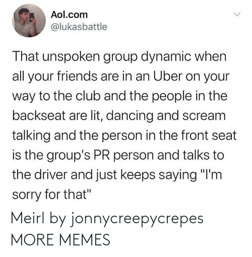 "Club, Dancing, and Dank: Aol.com  @lukasbattle  That unspoken group dynamic when  all your friends are in an Uber on your  way to the club and the people in the  backseat are lit, dancing and scream  talking and the person in the front seat  is the group's PR person and talks to  the driver and just keeps saying ""I'm  sorry for that"" Meirl by jonnycreepycrepes MORE MEMES"