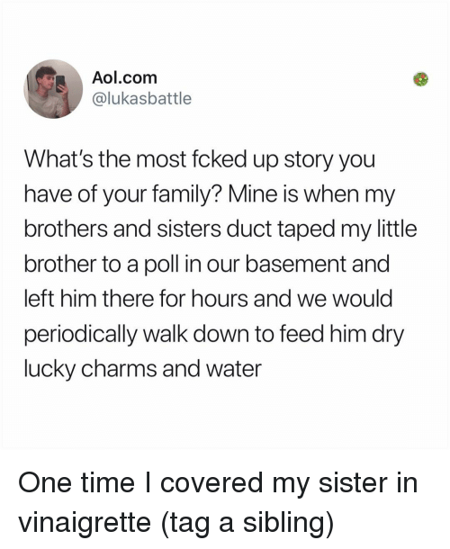 Family, Memes, and aol.com: Aol.com  @lukasbattle  What's the most fcked up story you  have of your family? Mine is when my  brothers and sisters duct taped my little  brother to a poll in our basement and  left him there for hours and we would  periodically walk down to feed him dry  lucky charms and water One time I covered my sister in vinaigrette (tag a sibling)