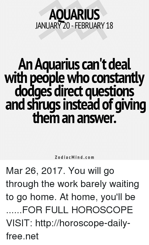 shrugs: AOUARIUS  JANUARY20-FEBRUARY 18  AnAquarius can't deal  With people Who Constantly  dodges direct guestions  and shrugs instead of giving  them an answer.  Zodiac Mind.co m Mar 26, 2017. You will go through the work barely waiting to go home. At home, you'll be  ......FOR FULL HOROSCOPE VISIT: http://horoscope-daily-free.net