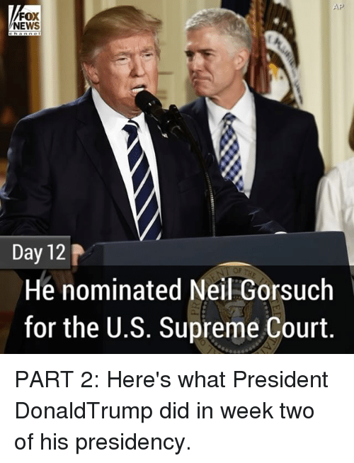 Memes, 🤖, and Aps: AP  FOX  NEWS  Day 12  He nominated Neil Gorsuch  for the U.S. Supreme Court PART 2: Here's what President DonaldTrump did in week two of his presidency.