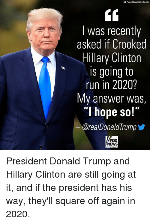 """Donald Trump, Hillary Clinton, and Memes: AP Photc/Manuel Balce Ceneta)  I was recently  asked if Crooked  Hillary Clinton  is going to  run in 2020?  My answer was,  """"I hope so!'""""  @real Donald Trump  FOX  NEWS President Donald Trump and Hillary Clinton are still going at it, and if the president has his way, they'll square off again in 2020."""