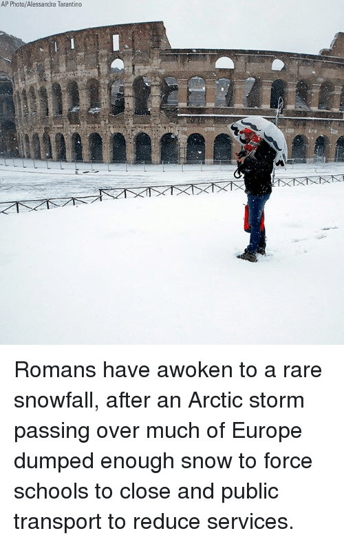 Memes, Europe, and Snow: AP Photo/Alessandra Tarantino Romans have awoken to a rare snowfall, after an Arctic storm passing over much of Europe dumped enough snow to force schools to close and public transport to reduce services.