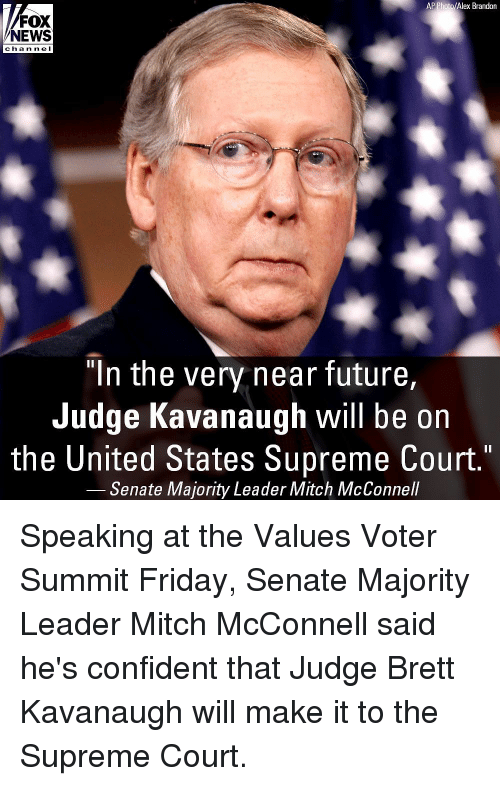 "Friday, Future, and Memes: AP Photo/Alex Brandon  FOX  NEWS  cha n ne I  ""In the very near future,  Judge Kavanaugh will be on  the United States Supreme Court.""  Senate Majority Leader Mitch McConnell Speaking at the Values Voter Summit Friday, Senate Majority Leader Mitch McConnell said he's confident that Judge Brett Kavanaugh will make it to the Supreme Court."