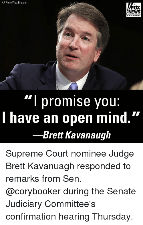 "Memes, News, and Supreme: AP Photo/Alex Brandon  FOX  NEWS  cha n neI  ""l promise you:  l have an open mind.""  Brett Kavanaugh Supreme Court nominee Judge Brett Kavanuagh responded to remarks from Sen. @corybooker during the Senate Judiciary Committee's confirmation hearing Thursday."