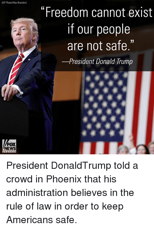 "Existance: AP Photo/Alex Brandon)  ""Freedom cannot exist  if our people  are not safe.  -President Donald rump  FOX  NEWS President DonaldTrump told a crowd in Phoenix that his administration believes in the rule of law in order to keep Americans safe."