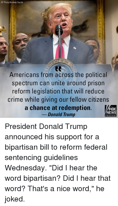 "Crime, Donald Trump, and Memes: AP Photo/Andrew Harnik  OP  Americans from across the political  spectrum can unite around prison  reform legislation that will reduce  crime while giving our fellow citizens  a chance at redemption.  FOX  NEWS  Donald Trump  chan neI President Donald Trump announced his support for a bipartisan bill to reform federal sentencing guidelines Wednesday. ""Did I hear the word bipartisan? Did I hear that word? That's a nice word,"" he joked."