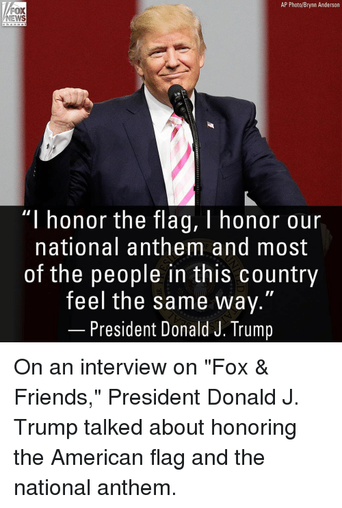 """Friends, Memes, and News: AP Photo/Brynn Anderson  NEWS  c ha n n el  """"I honor the flag, I honor our  national anthem and most  of the people in this country  feel the same way.""""  President Donald J. Trump On an interview on """"Fox & Friends,"""" President Donald J. Trump talked about honoring the American flag and the national anthem."""