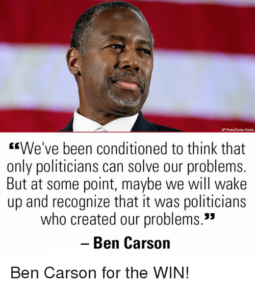 "Ben Carson, Memes, and Politicians: AP Photo/Carlos Osorio  We've been conditioned to think that  only politicians can solve our problems.  But at some point, maybe we will wake  up and recognize that it was politicians  who created our problems.""  Ben Carson  35 Ben Carson for the WIN!"