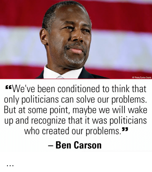 "Ben Carson, Memes, and Politicians: AP Photo/Carlos Osorio  We've been conditioned to think that  only politicians can solve our problems  But at some point, maybe we will wake  up and recognize that it was politicians  who created our problems.""  Ben Carson ..."