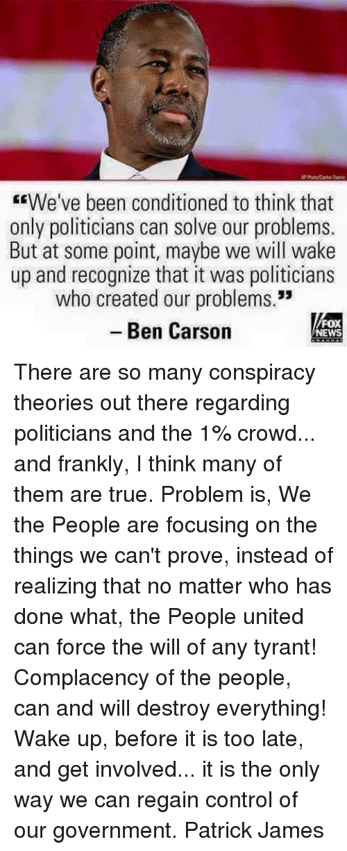 "Ben Carson, Memes, and News: AP Photo Cas Ori  We've been conditioned to think that  only politicians can solve our problems.  But at some point, maybe we will wake  up and recognize that it was politicians  who created our problems.""  -Ben Carson  - Ben Carson  FOX  NEWS There are so many conspiracy theories out there regarding politicians and the 1% crowd... and frankly, I think many of them are true. Problem is, We the People are focusing on the things we can't prove, instead of realizing that no matter who has done what, the People united can force the will of any tyrant! Complacency of the people, can and will destroy everything! Wake up, before it is too late, and get involved... it is the only way we can regain control of our government. Patrick James"
