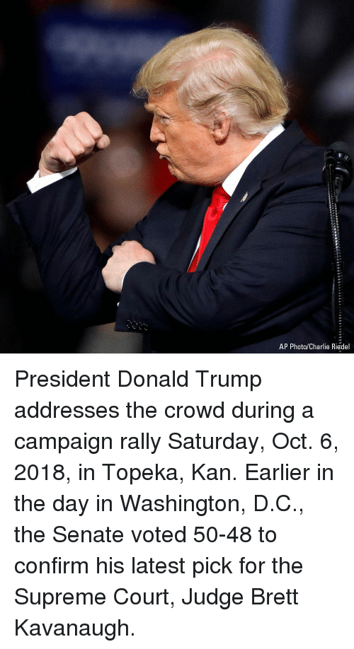 Supreme Court: AP Photo/Charlie Riedel President Donald Trump addresses the crowd during a campaign rally Saturday, Oct. 6, 2018, in Topeka, Kan. Earlier in the day in Washington, D.C., the Senate voted 50-48 to confirm his latest pick for the Supreme Court, Judge Brett Kavanaugh.