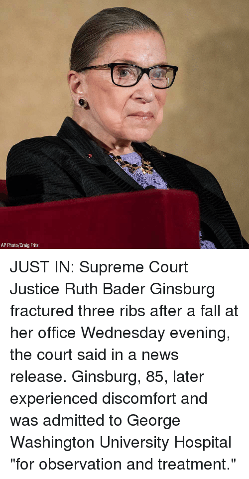 "bader: AP Photo/Craig Fritz JUST IN: Supreme Court Justice Ruth Bader Ginsburg fractured three ribs after a fall at her office Wednesday evening, the court said in a news release. Ginsburg, 85, later experienced discomfort and was admitted to George Washington University Hospital ""for observation and treatment."""