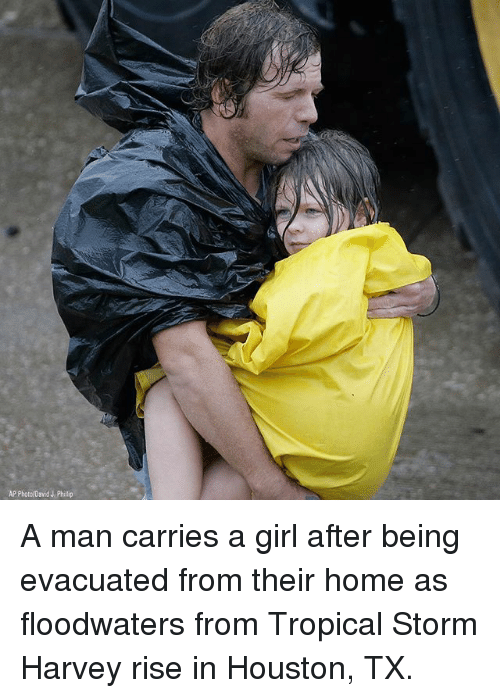 Memes, Girl, and Home: AP Photo/David J. Phillip A man carries a girl after being evacuated from their home as floodwaters from Tropical Storm Harvey rise in Houston, TX.