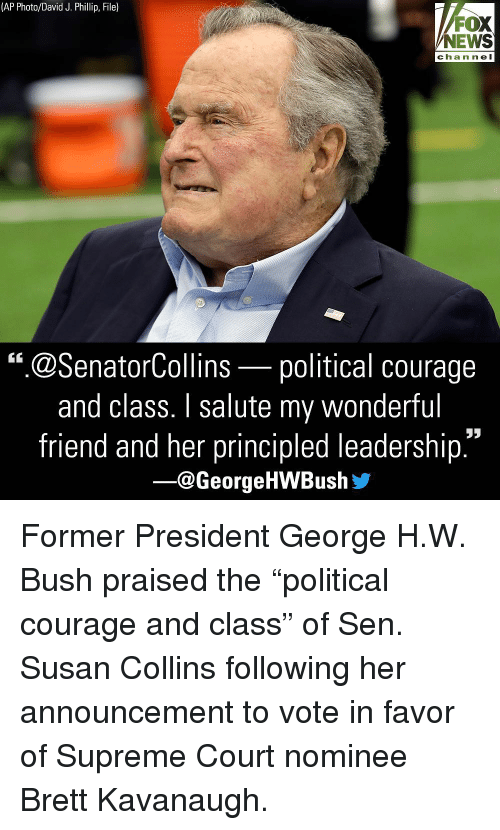 """supreme-court-nominee: (AP Photo/David J. Phillip, File)  FOX  NEWS  chan ne l  """".@SenatorCollins-political courage  and class. I salute my wonderful  friend and her principled leadership  ー@George HWBush步 Former President George H.W. Bush praised the """"political courage and class"""" of Sen. Susan Collins following her announcement to vote in favor of Supreme Court nominee Brett Kavanaugh."""