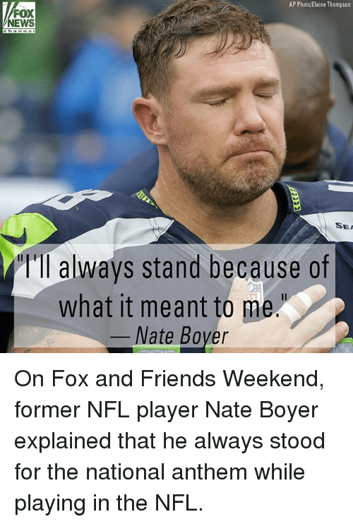 Friends, Memes, and News: AP Photo/Elaine Thompson  FOX  NEWS  SEI  Ill always stand because of  what it meant to me  Nate Bover On Fox and Friends Weekend, former NFL player Nate Boyer explained that he always stood for the national anthem while playing in the NFL.