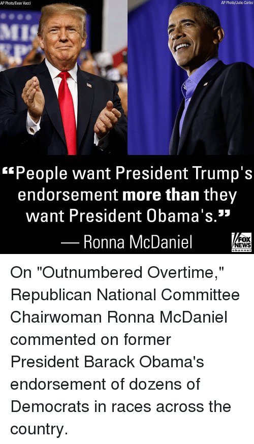 "Memes, News, and Fox News: AP Photo/Evan Vucci  AP Photo/Julio Cortez  People want President Trump's  endorsement more than they  want President Obama's.»  Ronna McDaniel  FOX  NEWS  chan neI On ""Outnumbered Overtime,"" Republican National Committee Chairwoman Ronna McDaniel commented on former President Barack Obama's endorsement of dozens of Democrats in races across the country."
