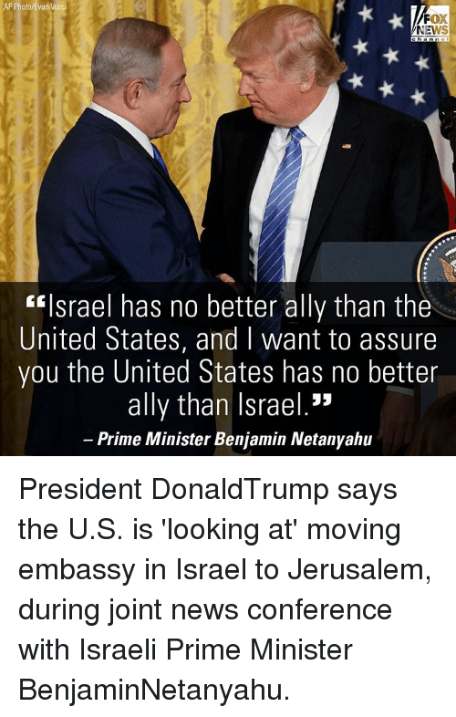 """assuring: AP Photo/Evan Vucci  FOX  NEWS  """"Israel has no better ally than the  United States, and I want to assure  you the United States has no better  ally than Israel.""""  Prime Minister Benjamin Netanyahu President DonaldTrump says the U.S. is 'looking at' moving embassy in Israel to Jerusalem, during joint news conference with Israeli Prime Minister BenjaminNetanyahu."""