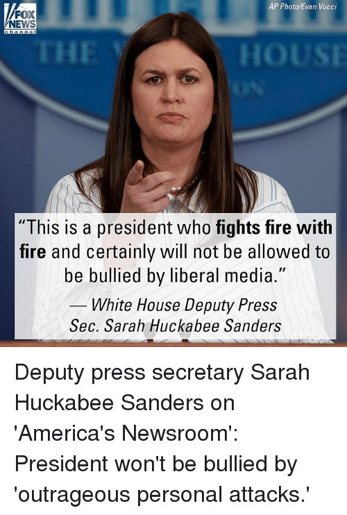 "hous: AP Photo/Evan Vucci  FOX  NEWS  THE  HOUS  ""This is a president who fights fire with  fire and certainly will not be allowed to  be bullied by liberal media.""  White House Deputy Press  Sec. Sarah Huckabee Sanders  Sec. Sarah Huckabee Sarn Deputy press secretary Sarah Huckabee Sanders on 'America's Newsroom': President won't be bullied by 'outrageous personal attacks.'"