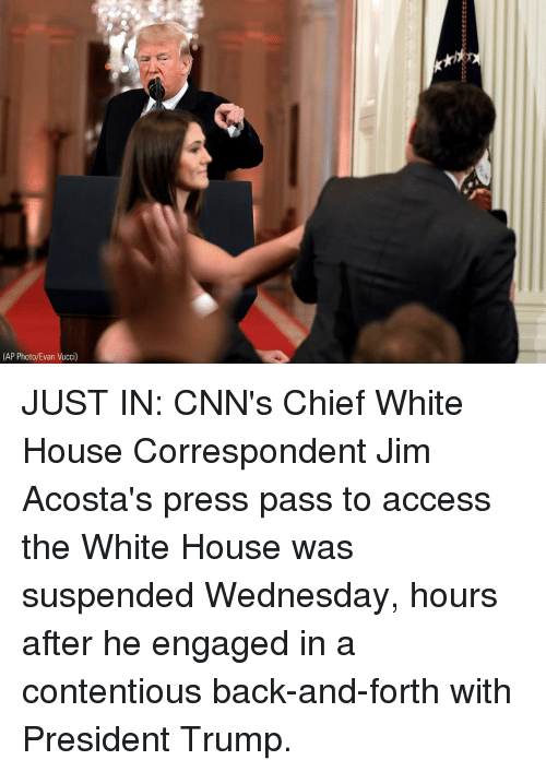 Memes, White House, and Access: (AP Photo/Evan Vucci) JUST IN: CNN's Chief White House Correspondent Jim Acosta's press pass to access the White House was suspended Wednesday, hours after he engaged in a contentious back-and-forth with President Trump.