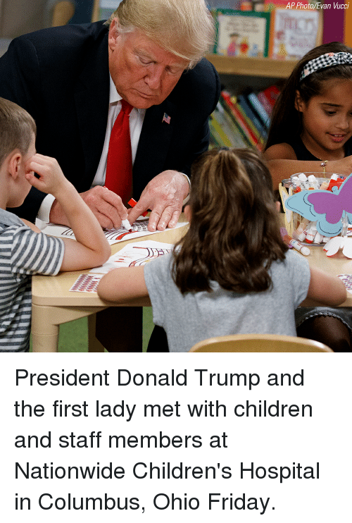 Children, Donald Trump, and Friday: AP Photo Evan Vucci President Donald Trump and the first lady met with children and staff members at Nationwide Children's Hospital in Columbus, Ohio Friday.