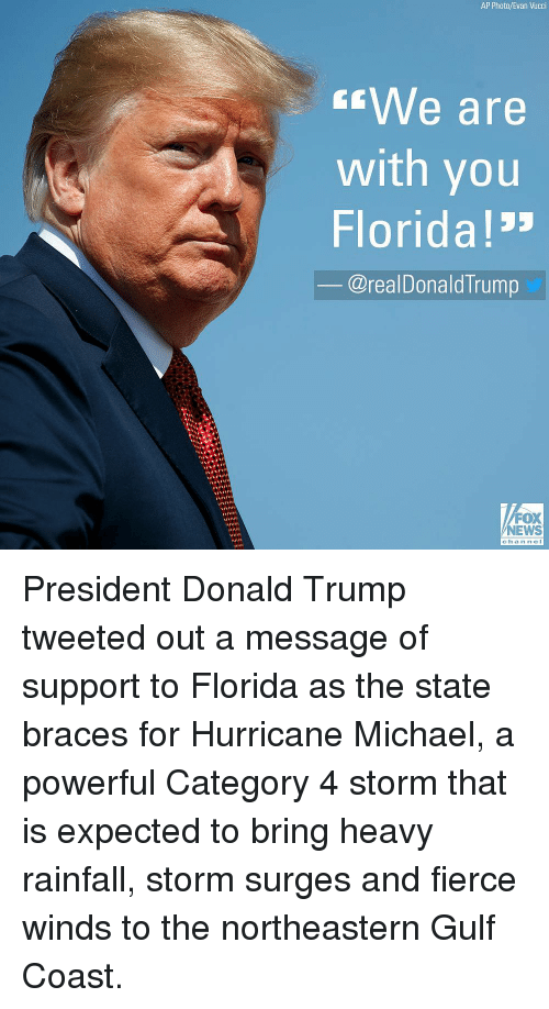 """Donald Trump, Memes, and News: AP Photo/Evan Vucci  We are  with you  Florida!""""  @realDonaldTrump  FOX  NEWS  channel President Donald Trump tweeted out a message of support to Florida as the state braces for Hurricane Michael, a powerful Category 4 storm that is expected to bring heavy rainfall, storm surges and fierce winds to the northeastern Gulf Coast."""
