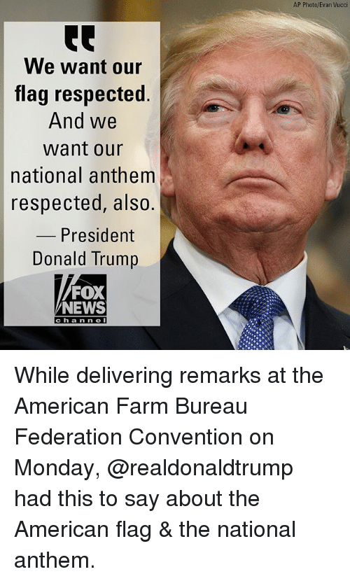 ump: AP Photo/Evan Vucci  We want our  flag respected.  And we  want our  national anthem  respected, also.  President  ump  Donald Tr  FOX  NEWS  cha n n e While delivering remarks at the American Farm Bureau Federation Convention on Monday, @realdonaldtrump had this to say about the American flag & the national anthem.