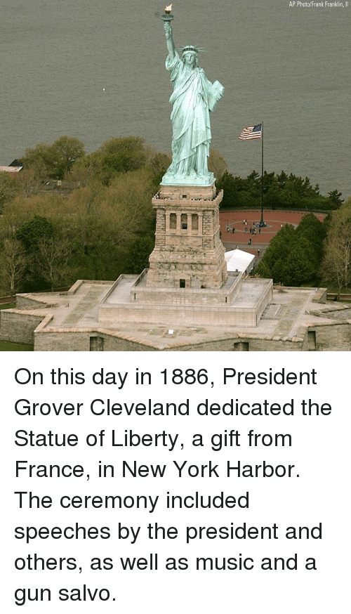 grover: AP Photo/Frank Franklin,II On this day in 1886, President Grover Cleveland dedicated the Statue of Liberty, a gift from France, in New York Harbor. The ceremony included speeches by the president and others, as well as music and a gun salvo.