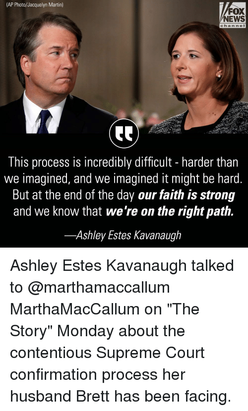 """Martin, Memes, and News: (AP Photo/Jacquelyn Martin)  FOX  NEWS  channeI  This process is incredibly difficult - harder than  we imagined, and we imagined it might be hard.  But at the end of the day our faith is strong  and we know that we're on the right path.  -Ashley Estes Kavanaugh Ashley Estes Kavanaugh talked to @marthamaccallum MarthaMacCallum on """"The Story"""" Monday about the contentious Supreme Court confirmation process her husband Brett has been facing."""