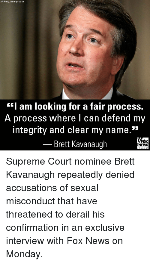 """supreme-court-nominee: AP Photo/Jacquelyn Martin  Iam looking for a fair process  A process where I can  defend my  integrity and clear my name.""""  Brett Kavanaugh  FOX  NEWS  chan neI Supreme Court nominee Brett Kavanaugh repeatedly denied accusations of sexual misconduct that have threatened to derail his confirmation in an exclusive interview with Fox News on Monday."""