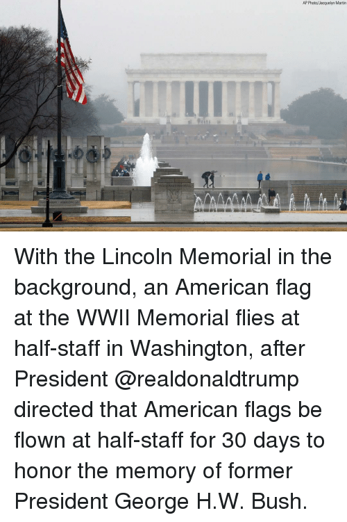 American Flag: AP Photo/Jacquelyn Martin  NY AMERICANS With the Lincoln Memorial in the background, an American flag at the WWII Memorial flies at half-staff in Washington, after President @realdonaldtrump directed that American flags be flown at half-staff for 30 days to honor the memory of former President George H.W. Bush.