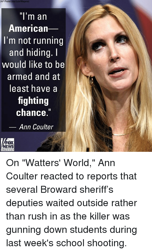 """Memes, News, and School: (AP  Photo/Jose  Luis Maganal  """"l'm an  American  I'm not running  and hiding.I  would like to be  armed and at  least have a  fighting  chance.  Ann Coulter  FOX  NEWS On """"Watters' World,"""" Ann Coulter reacted to reports that several Broward sheriff's deputies waited outside rather than rush in as the killer was gunning down students during last week's school shooting."""