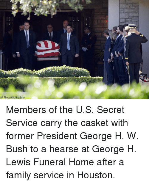 Family, Memes, and Home: AP Photo/Kiichiro Sato Members of the U.S. Secret Service carry the casket with former President George H. W. Bush to a hearse at George H. Lewis Funeral Home after a family service in Houston.