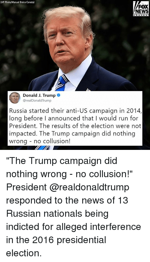 """Presidential election: (AP Photo/Manuel Balce Ceneta)  FOX  NEWS  channe I  Donald J. Trump  @realDonaldTrump  Russia started their anti-US campaign in 2014,  long before I announced that I would run for  President. The results of the election were not  impacted. The Trump campaign did nothing  wrona - no collusion! """"The Trump campaign did nothing wrong - no collusion!"""" President @realdonaldtrump responded to the news of 13 Russian nationals being indicted for alleged interference in the 2016 presidential election."""