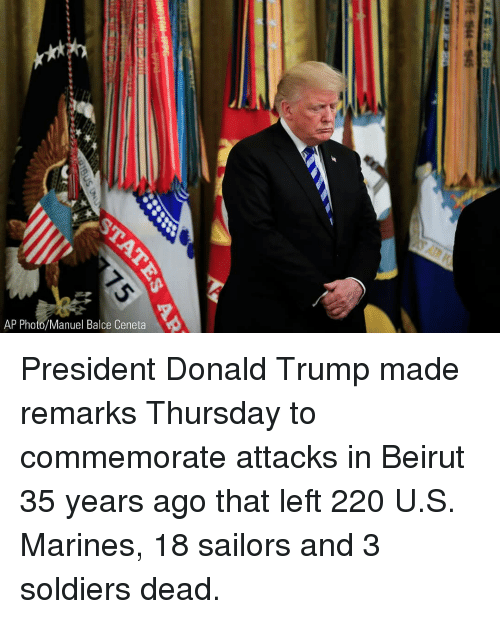 Donald Trump, Memes, and Soldiers: AP Photo/Manuel Balce Ceneta President Donald Trump made remarks Thursday to commemorate attacks in Beirut 35 years ago that left 220 U.S. Marines, 18 sailors and 3 soldiers dead.