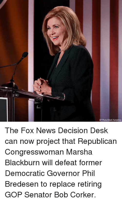 Memes, News, and Desk: AP Photo/Mark Humphrey The Fox News Decision Desk can now project that Republican Congresswoman Marsha Blackburn will defeat former Democratic Governor Phil Bredesen to replace retiring GOP Senator Bob Corker.
