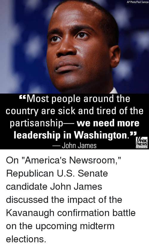 """Memes, News, and Fox News: AP Photo/Paul Sancya  Most people around the  country are sick and tired of the  partisanship we need more  leadership in Washington.'*1  John James  FOX  NEWS  chan neI On """"America's Newsroom,"""" Republican U.S. Senate candidate John James discussed the impact of the Kavanaugh confirmation battle on the upcoming midterm elections."""