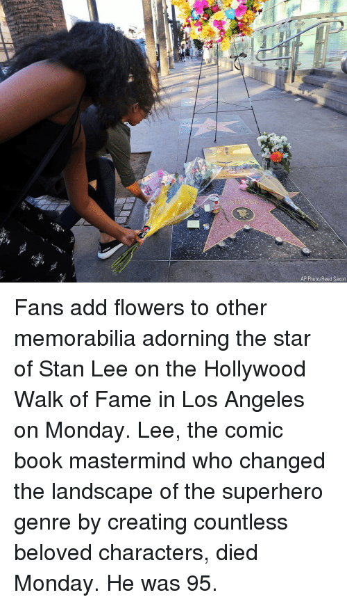 Memes, Stan, and Stan Lee: AP Photo/Reed Saxon Fans add flowers to other memorabilia adorning the star of Stan Lee on the Hollywood Walk of Fame in Los Angeles on Monday. Lee, the comic book mastermind who changed the landscape of the superhero genre by creating countless beloved characters, died Monday. He was 95.