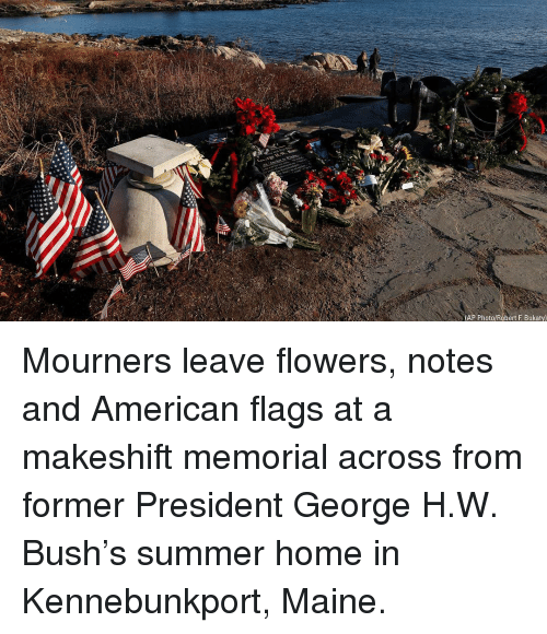 Maine: (AP Photo/Robert F. Bukaty) Mourners leave flowers, notes and American flags at a makeshift memorial across from former President George H.W. Bush's summer home in Kennebunkport, Maine.