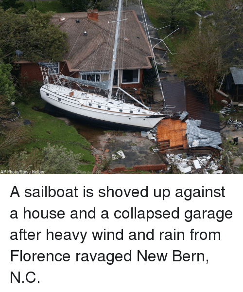 Bern: AP Photo/Steve Helber A sailboat is shoved up against a house and a collapsed garage after heavy wind and rain from Florence ravaged New Bern, N.C.
