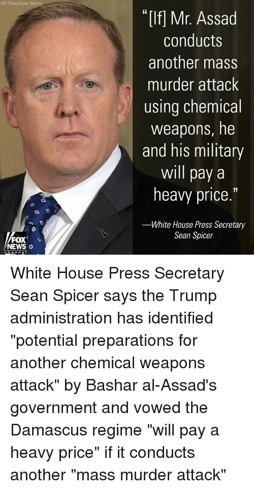 """Memes, News, and White House: AP Photo/Susan Walsh)  """"If] Mr. Assad  conducts  another mass  murder attack  using chemical  weapons, he  and his military  will pay a  heavy price.""""  White House Press Secretary  Sean Spicer  FOX  NEWS ◇ White House Press Secretary Sean Spicer says the Trump administration has identified """"potential preparations for another chemical weapons attack"""" by Bashar al-Assad's government and vowed the Damascus regime """"will pay a heavy price"""" if it conducts another """"mass murder attack"""""""