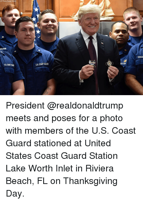 Coast Guard: AP Photo/Susan Walsh  ULLIVAN  FERGUS  US, COAST GUAD  U.S. COAST GUARD  US COA President @realdonaldtrump meets and poses for a photo with members of the U.S. Coast Guard stationed at United States Coast Guard Station Lake Worth Inlet in Riviera Beach, FL on Thanksgiving Day.
