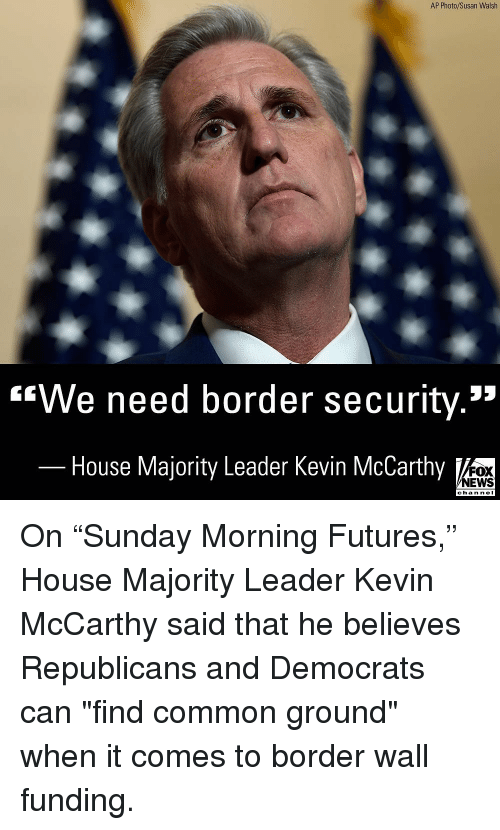 "Memes, News, and Common: AP Photo/Susan Walsh  ""We need border security.""  House Majority Leader Kevin McCarthy  FOX  NEWS  chan neI On ""Sunday Morning Futures,"" House Majority Leader Kevin McCarthy said that he believes Republicans and Democrats can ""find common ground"" when it comes to border wall funding."